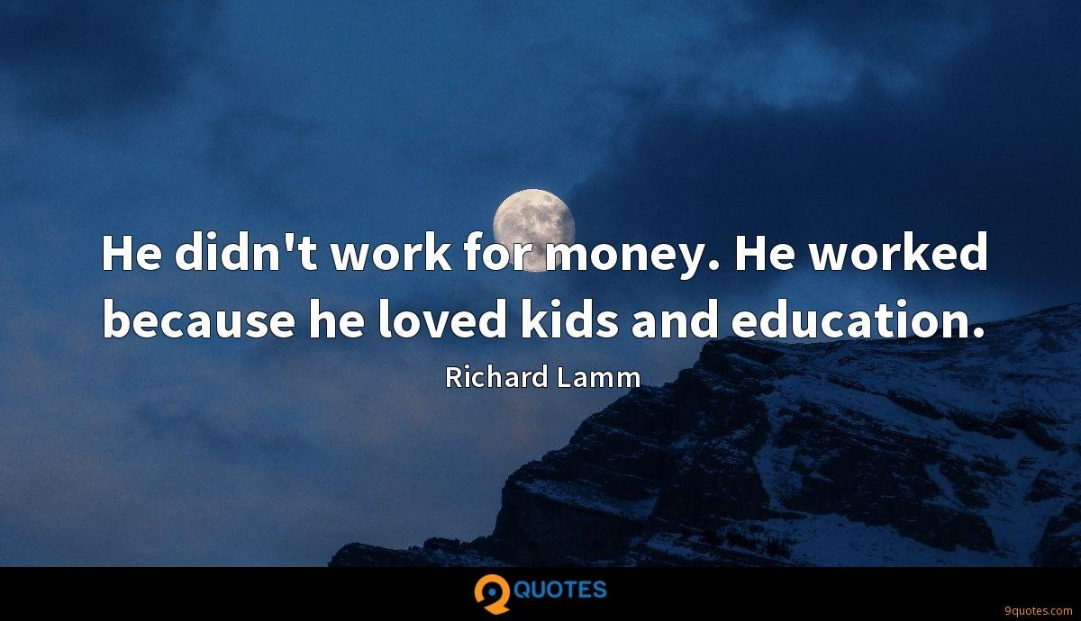 He didn't work for money. He worked because he loved kids and education.