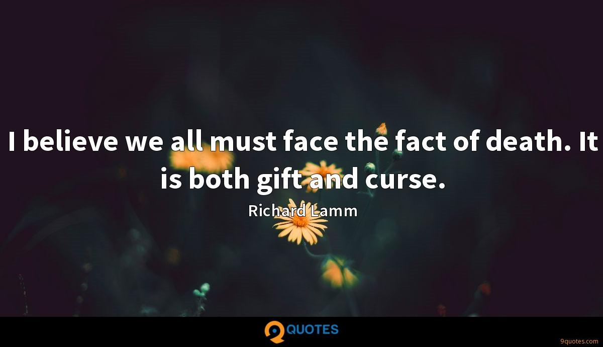 I believe we all must face the fact of death. It is both gift and curse.