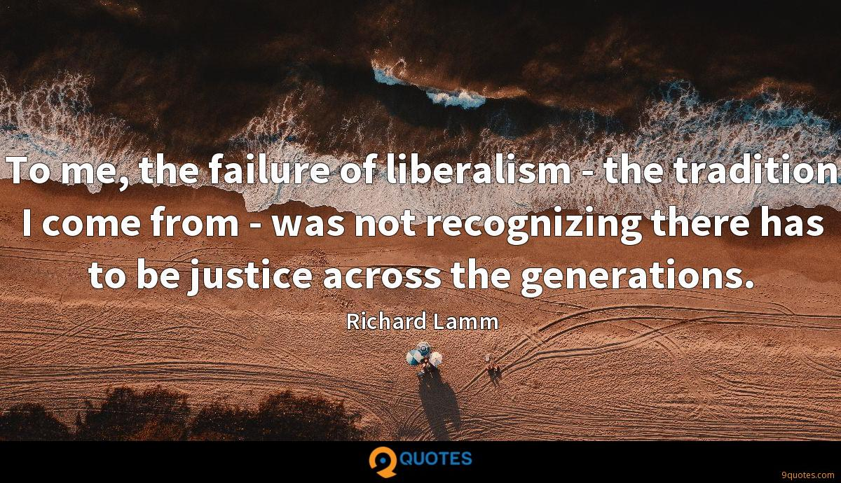 To me, the failure of liberalism - the tradition I come from - was not recognizing there has to be justice across the generations.