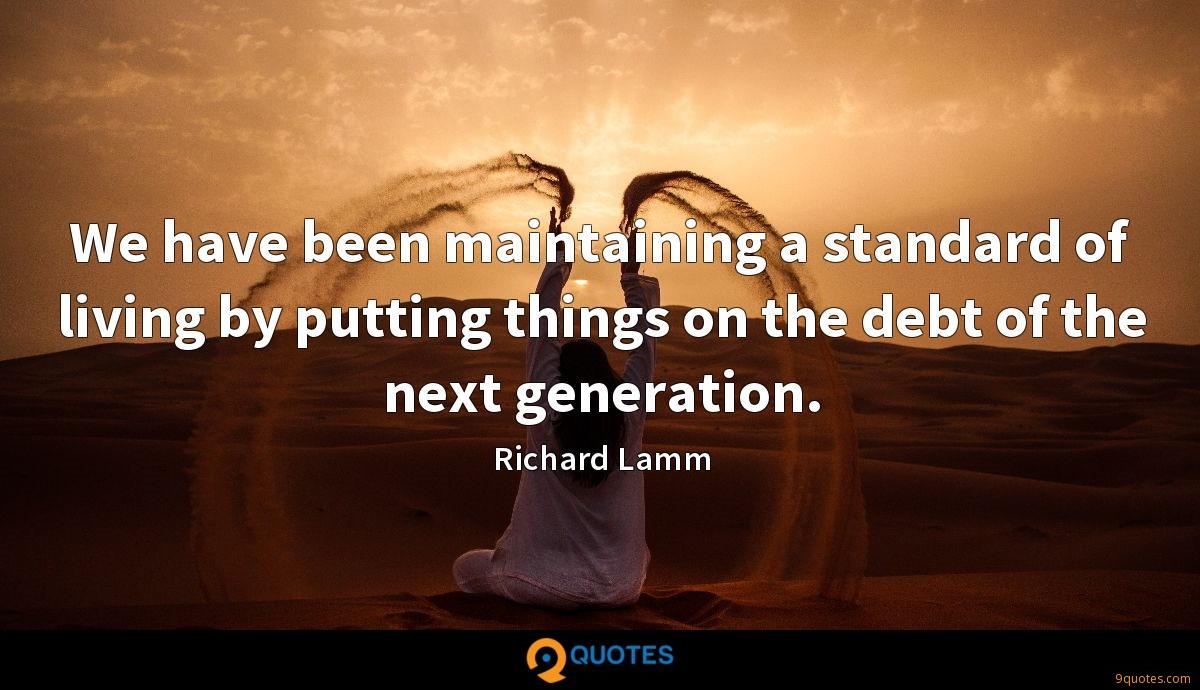 We have been maintaining a standard of living by putting things on the debt of the next generation.