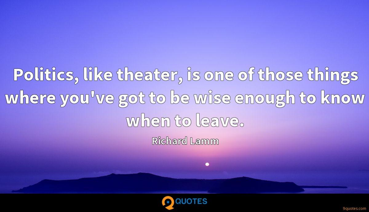 Politics, like theater, is one of those things where you've got to be wise enough to know when to leave.