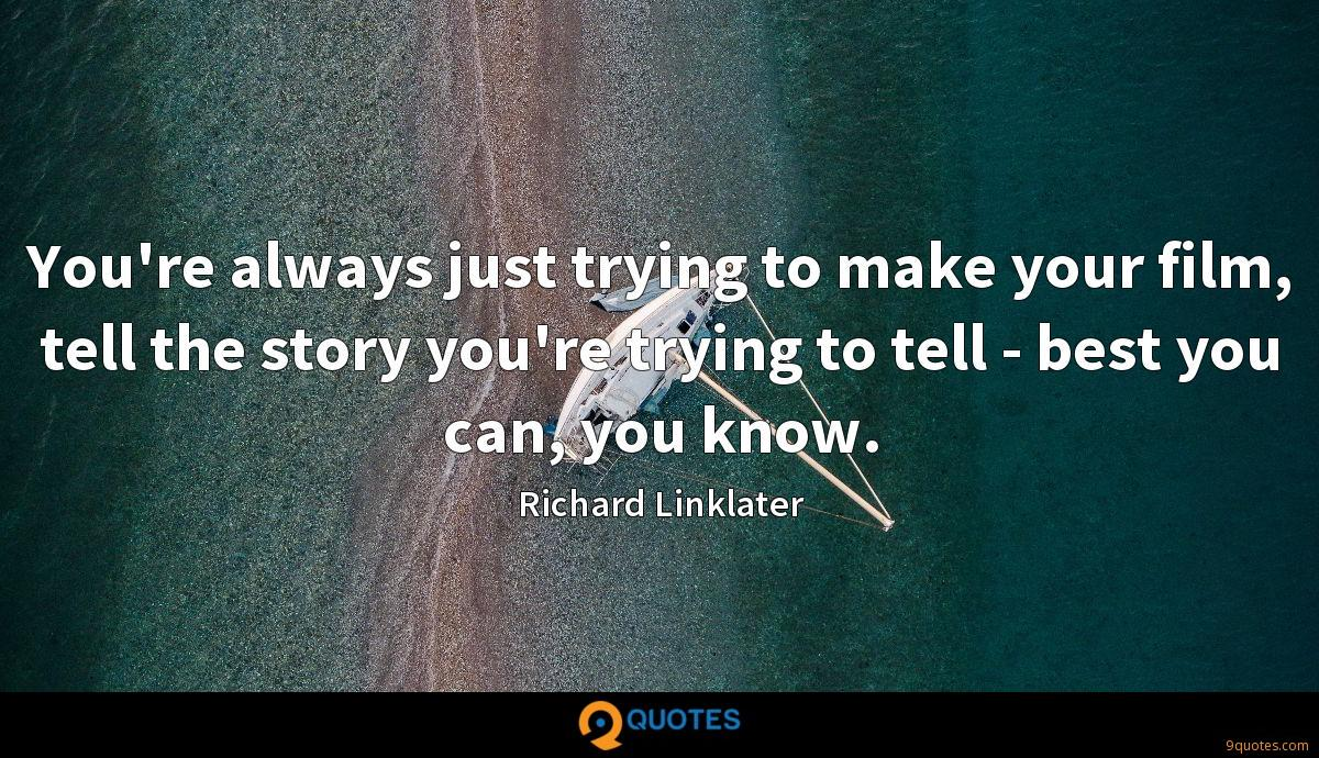 You're always just trying to make your film, tell the story you're trying to tell - best you can, you know.