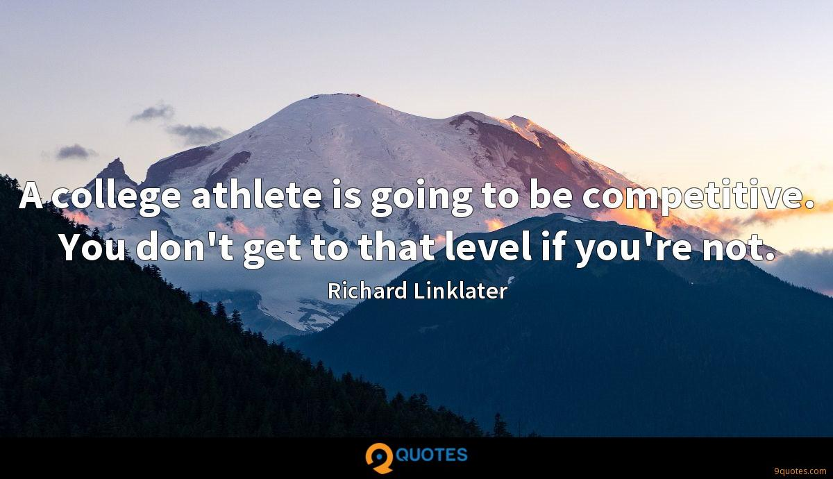 A college athlete is going to be competitive. You don't get to that level if you're not.