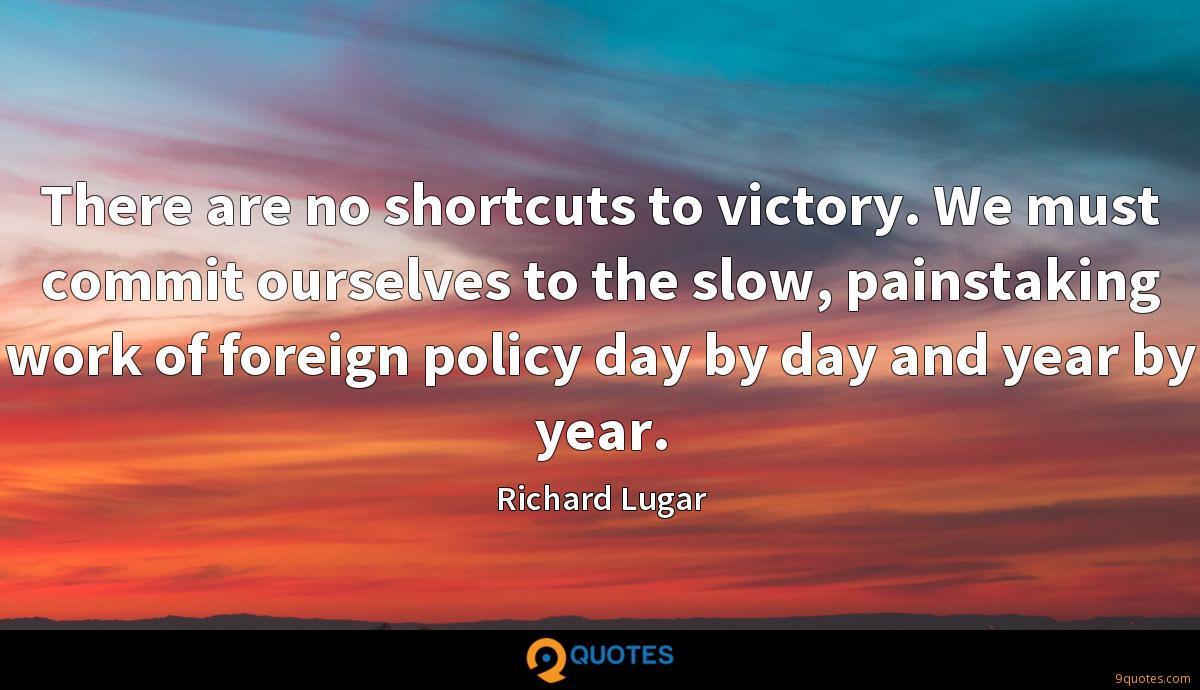 There are no shortcuts to victory. We must commit ourselves to the slow, painstaking work of foreign policy day by day and year by year.