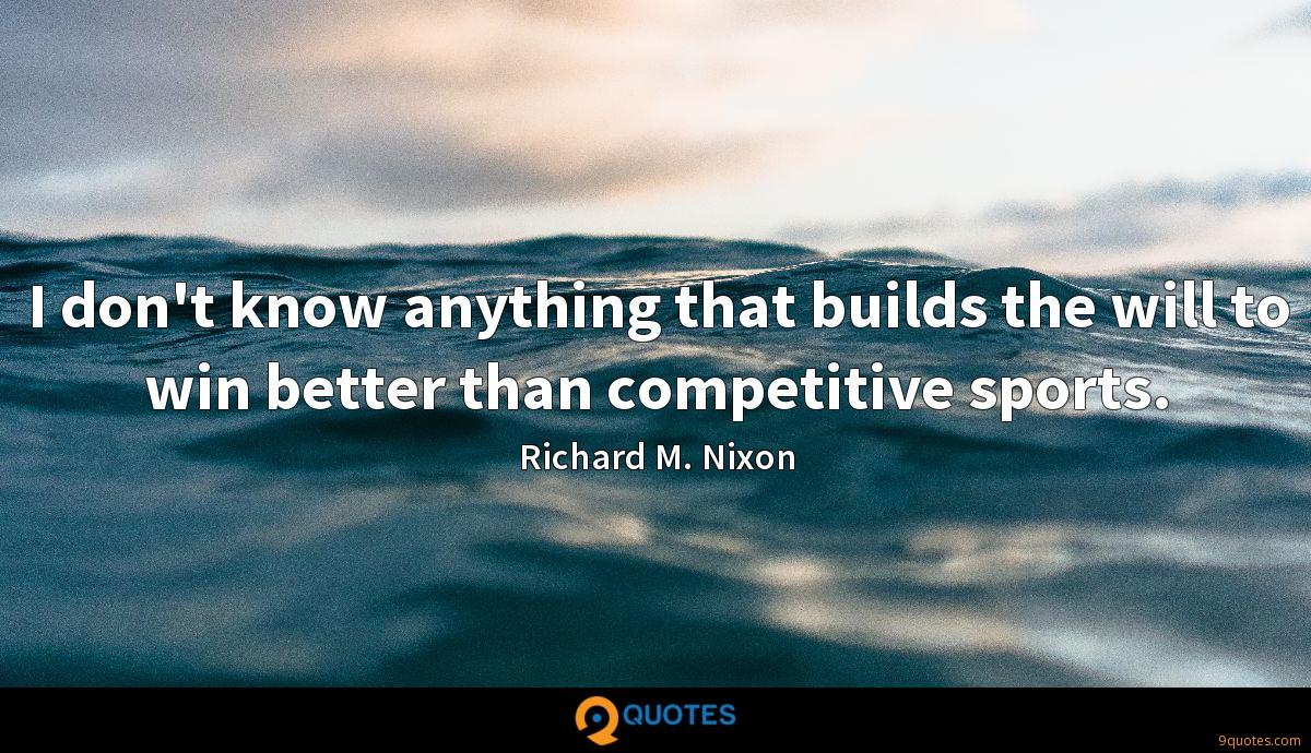 I don't know anything that builds the will to win better than competitive sports.