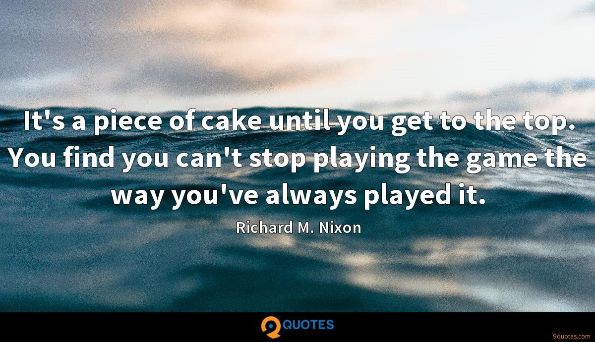 It's a piece of cake until you get to the top. You find you can't stop playing the game the way you've always played it.