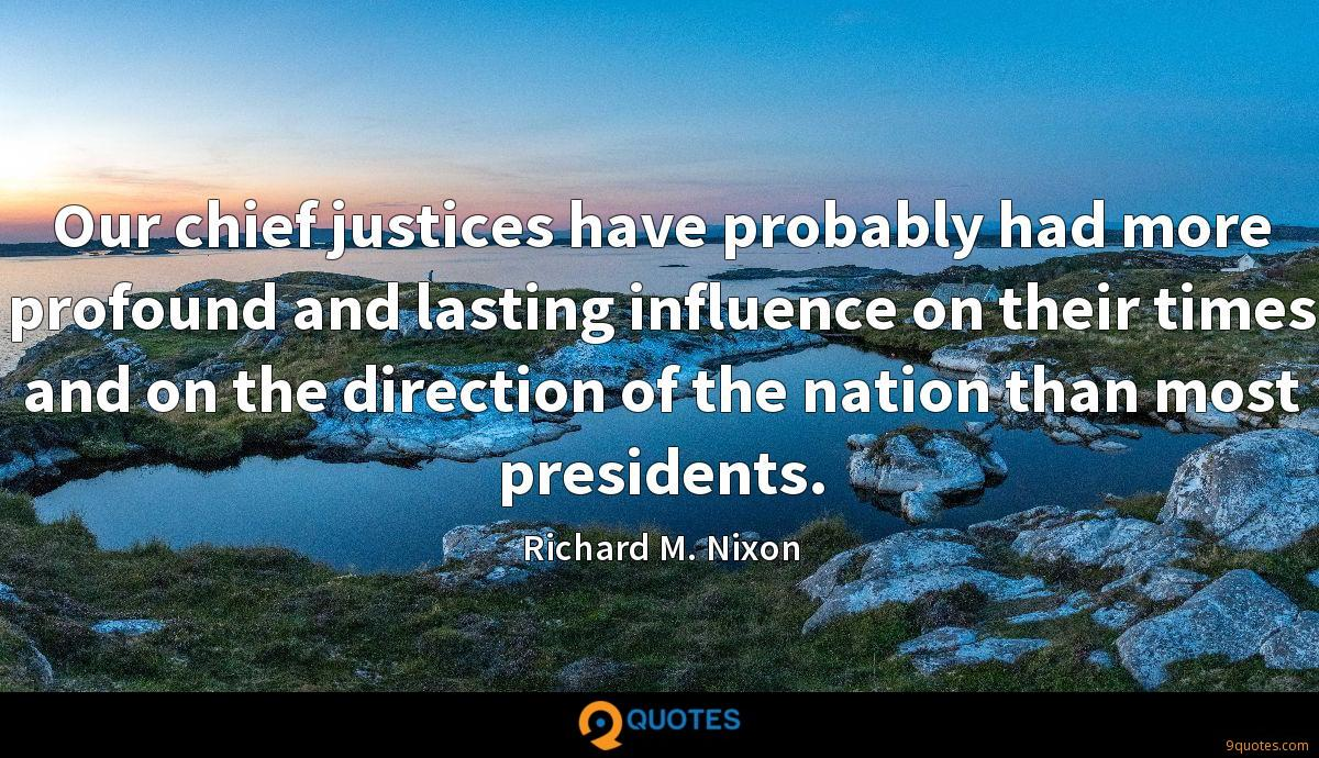 Our chief justices have probably had more profound and lasting influence on their times and on the direction of the nation than most presidents.