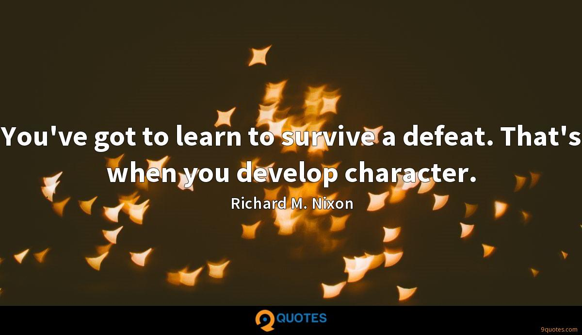 You've got to learn to survive a defeat. That's when you develop character.