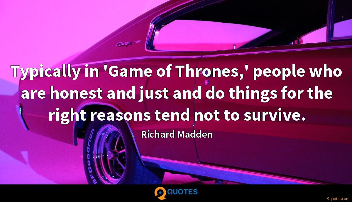 Typically in 'Game of Thrones,' people who are honest and just and do things for the right reasons tend not to survive.