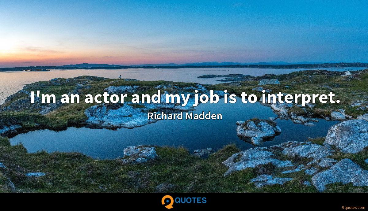 I'm an actor and my job is to interpret.