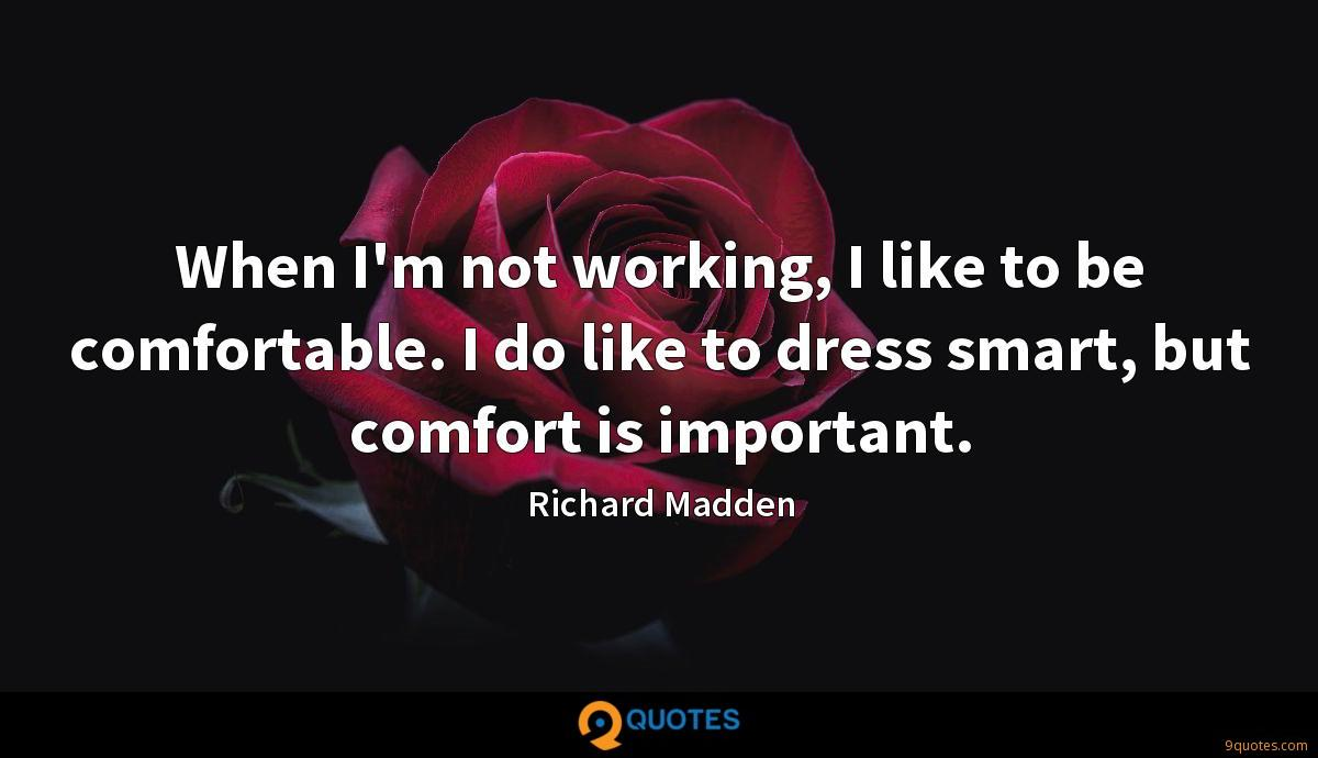 When I'm not working, I like to be comfortable. I do like to dress smart, but comfort is important.