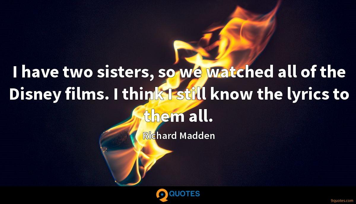 I have two sisters, so we watched all of the Disney films. I think I still know the lyrics to them all.