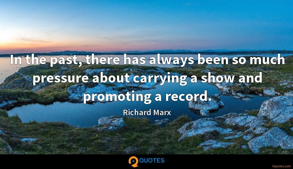 In the past, there has always been so much pressure about carrying a show and promoting a record.