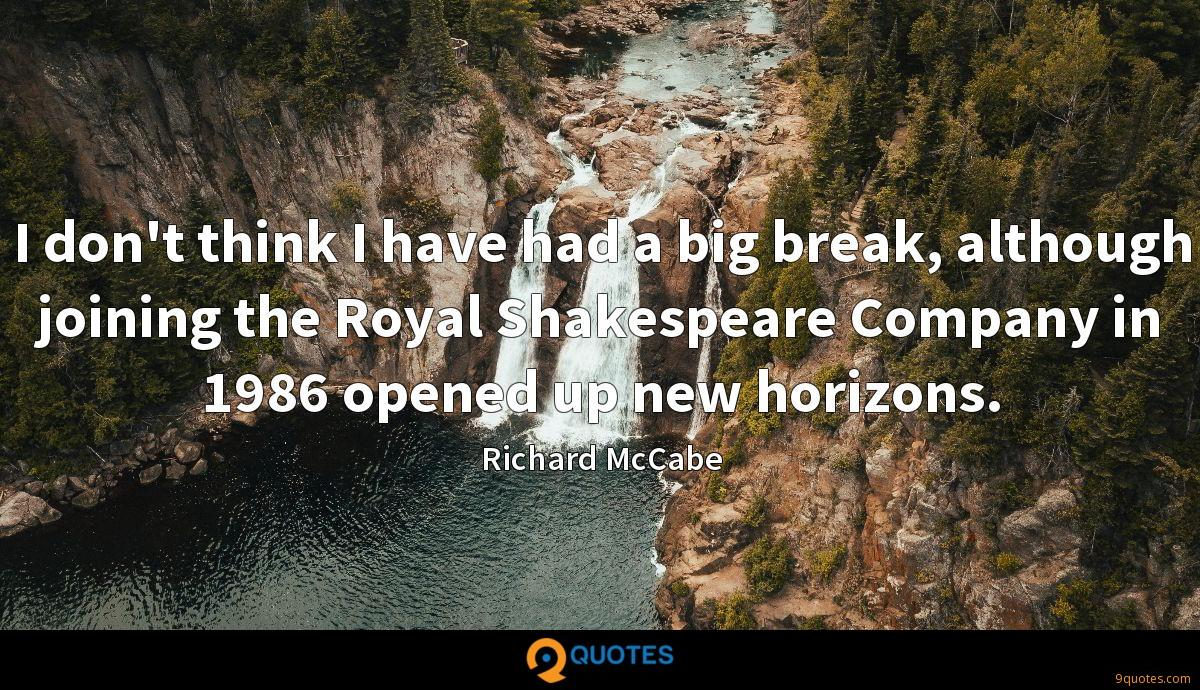 I don't think I have had a big break, although joining the Royal Shakespeare Company in 1986 opened up new horizons.