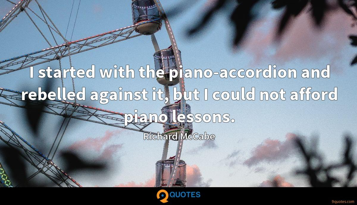 I started with the piano-accordion and rebelled against it, but I could not afford piano lessons.