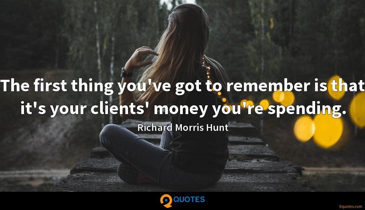 The first thing you've got to remember is that it's your clients' money you're spending.