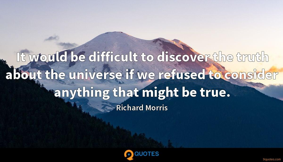 It would be difficult to discover the truth about the universe if we refused to consider anything that might be true.