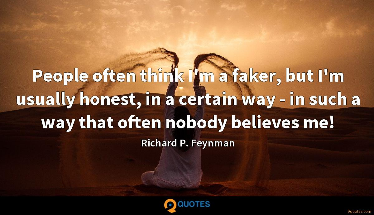 People often think I'm a faker, but I'm usually honest, in a certain way - in such a way that often nobody believes me!