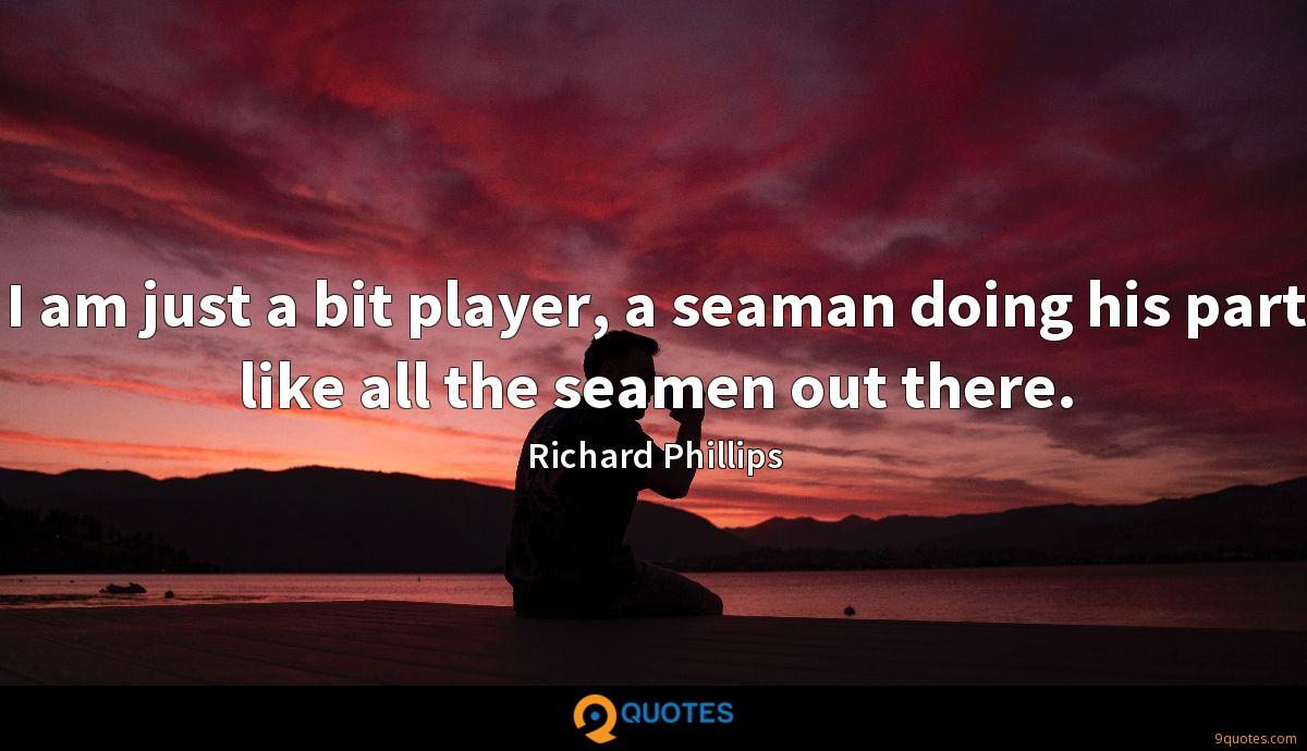 I am just a bit player, a seaman doing his part like all the seamen out there.