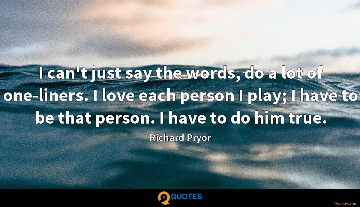 I can't just say the words, do a lot of one-liners. I love each person I play; I have to be that person. I have to do him true.