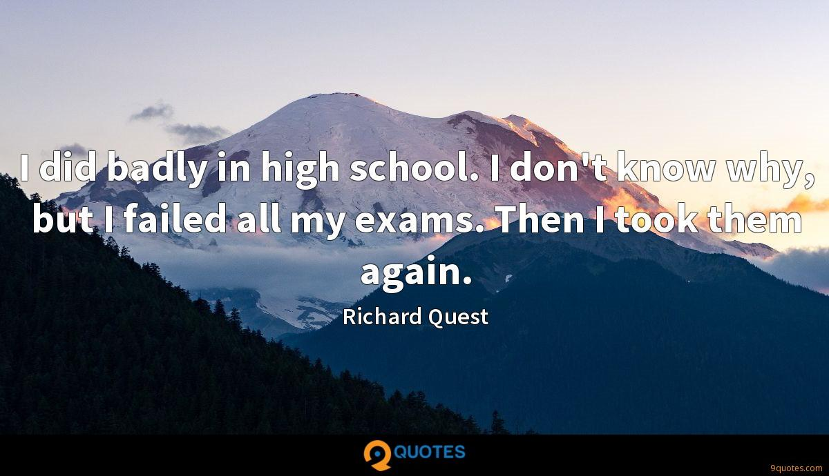 I did badly in high school. I don't know why, but I failed all my exams. Then I took them again.