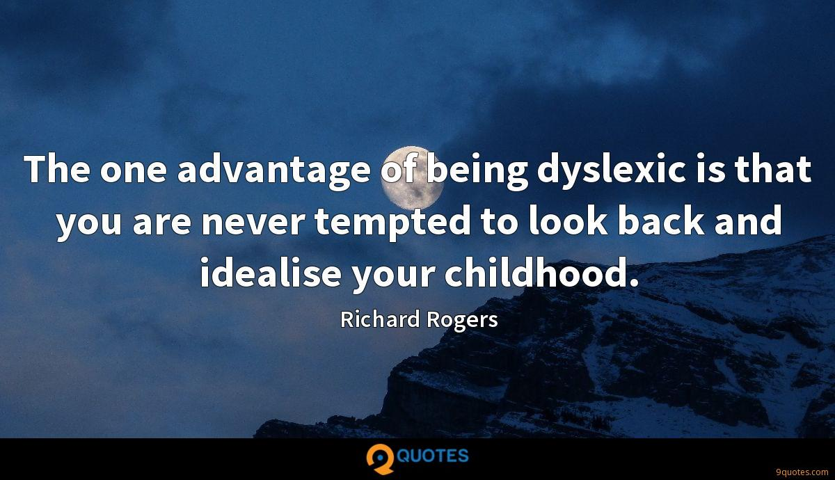 The one advantage of being dyslexic is that you are never tempted to look back and idealise your childhood.