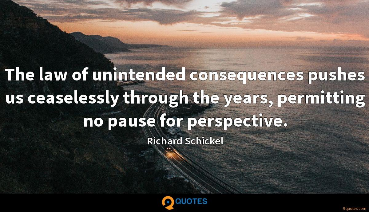 The law of unintended consequences pushes us ceaselessly through the years, permitting no pause for perspective.