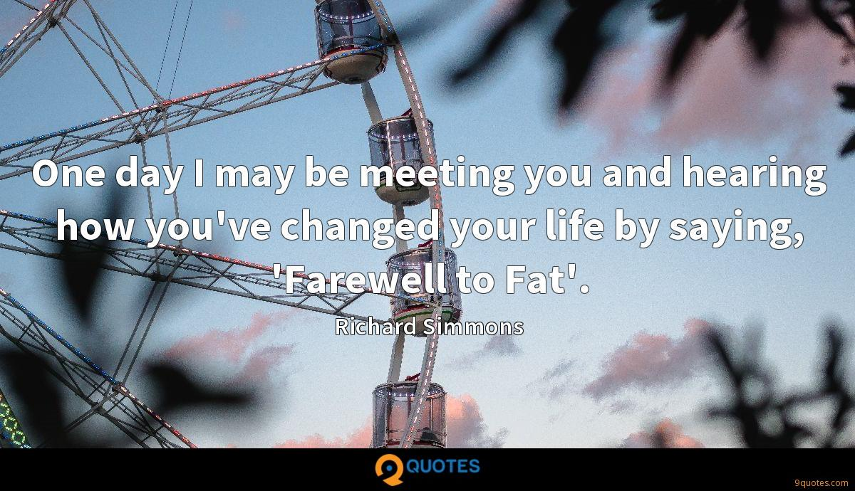 One day I may be meeting you and hearing how you've changed your life by saying, 'Farewell to Fat'.