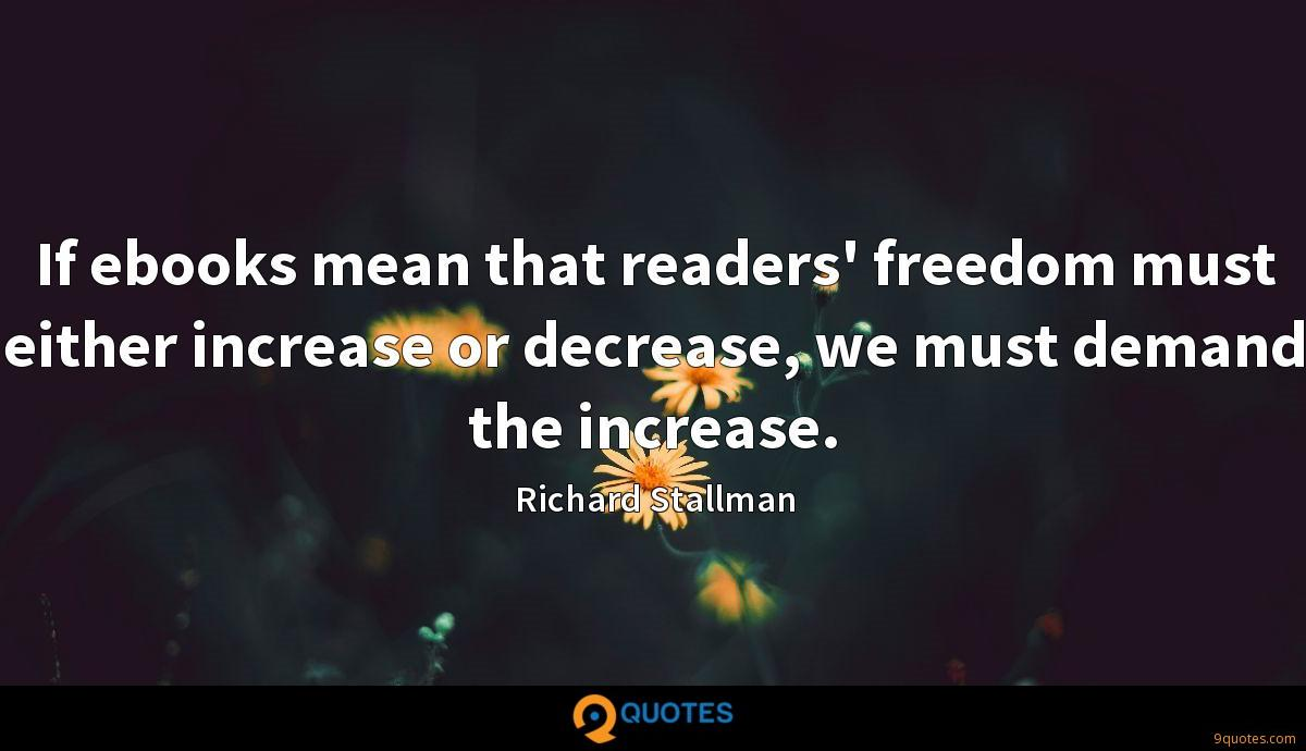If ebooks mean that readers' freedom must either increase or decrease, we must demand the increase.