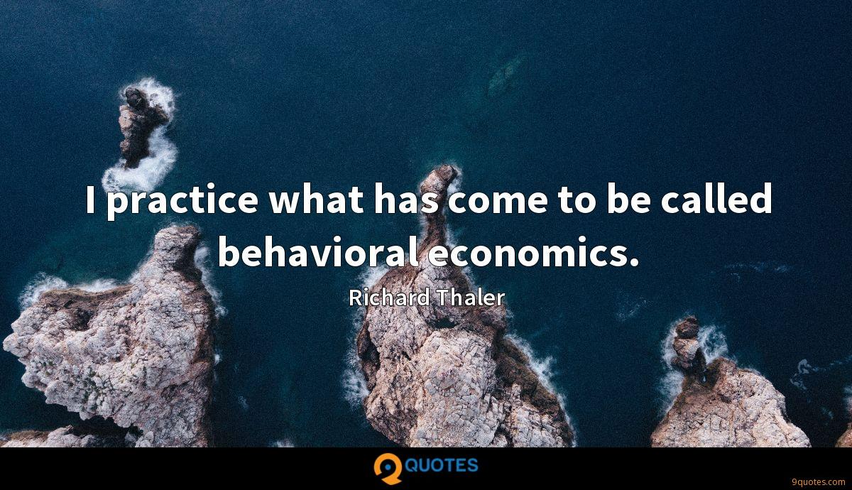 I practice what has come to be called behavioral economics.