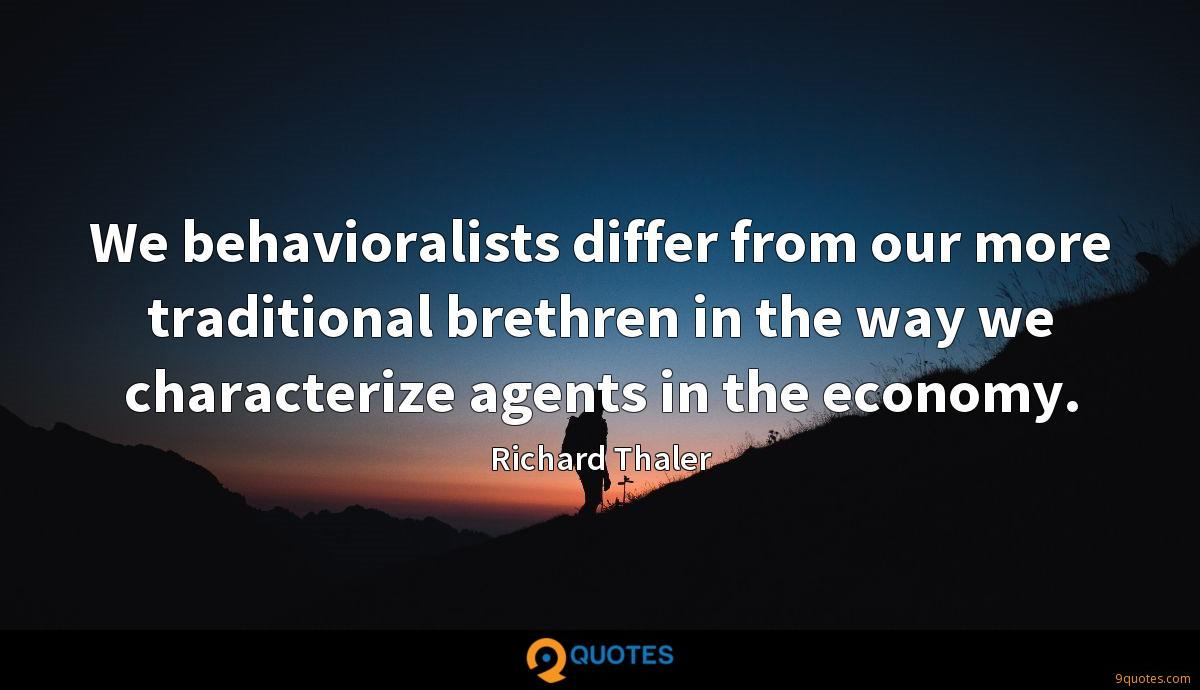 We behavioralists differ from our more traditional brethren in the way we characterize agents in the economy.