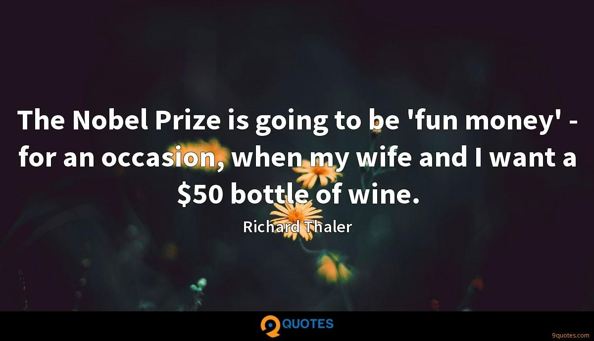 The Nobel Prize is going to be 'fun money' - for an occasion, when my wife and I want a $50 bottle of wine.