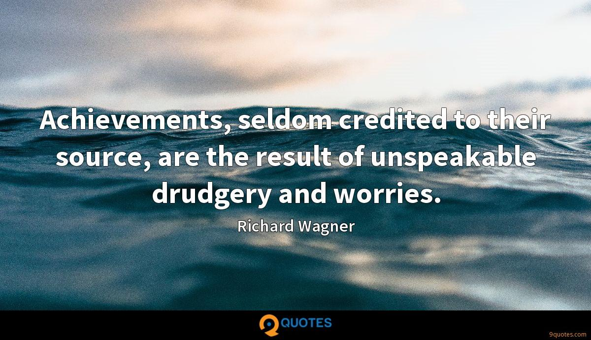 Achievements, seldom credited to their source, are the result of unspeakable drudgery and worries.