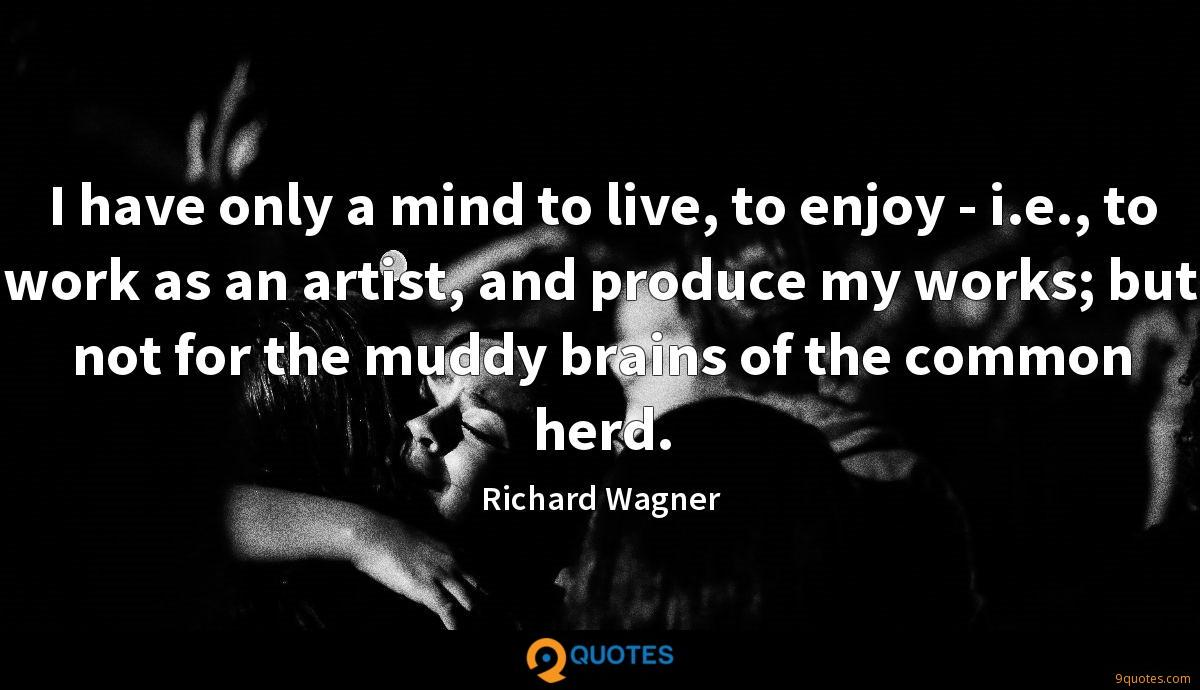 I have only a mind to live, to enjoy - i.e., to work as an artist, and produce my works; but not for the muddy brains of the common herd.