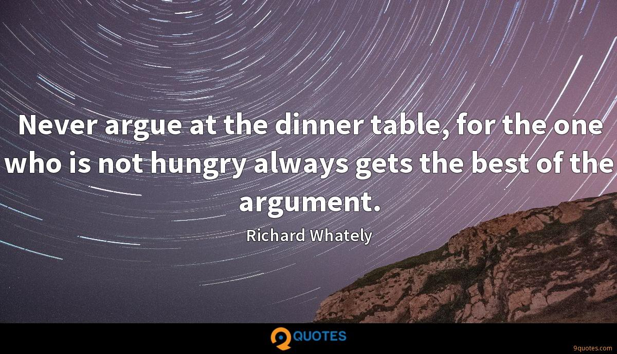 Never argue at the dinner table, for the one who is not hungry always gets the best of the argument.