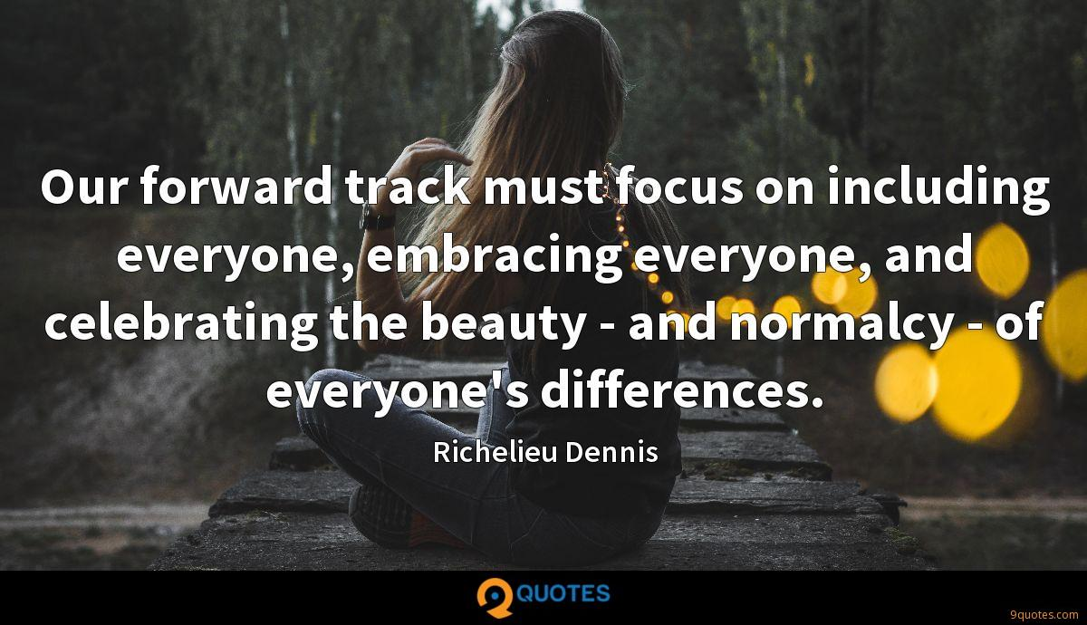 Our forward track must focus on including everyone, embracing everyone, and celebrating the beauty - and normalcy - of everyone's differences.