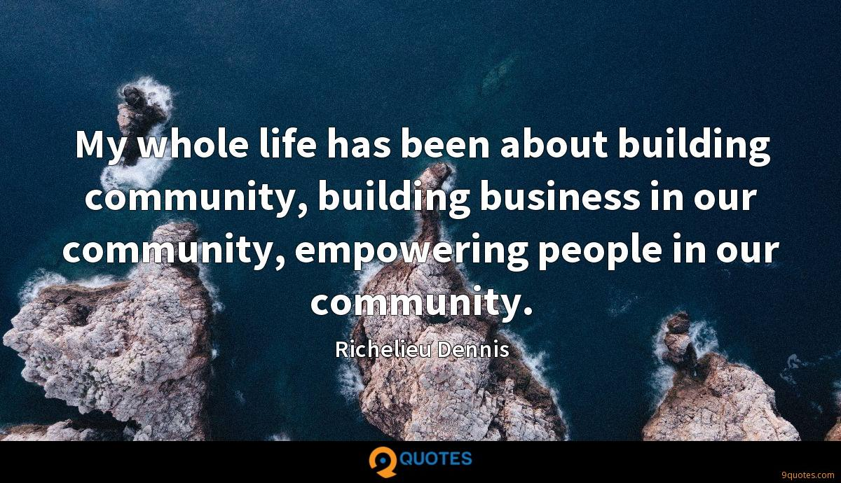My whole life has been about building community, building business in our community, empowering people in our community.