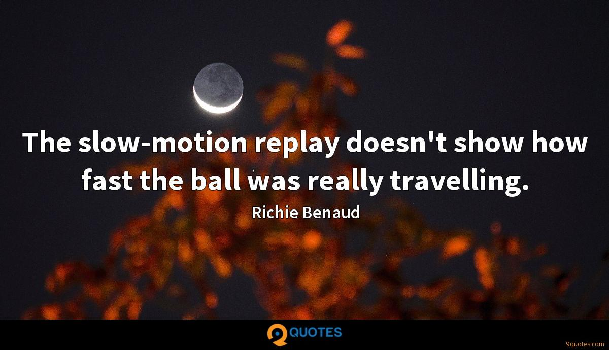 The slow-motion replay doesn't show how fast the ball was really travelling.
