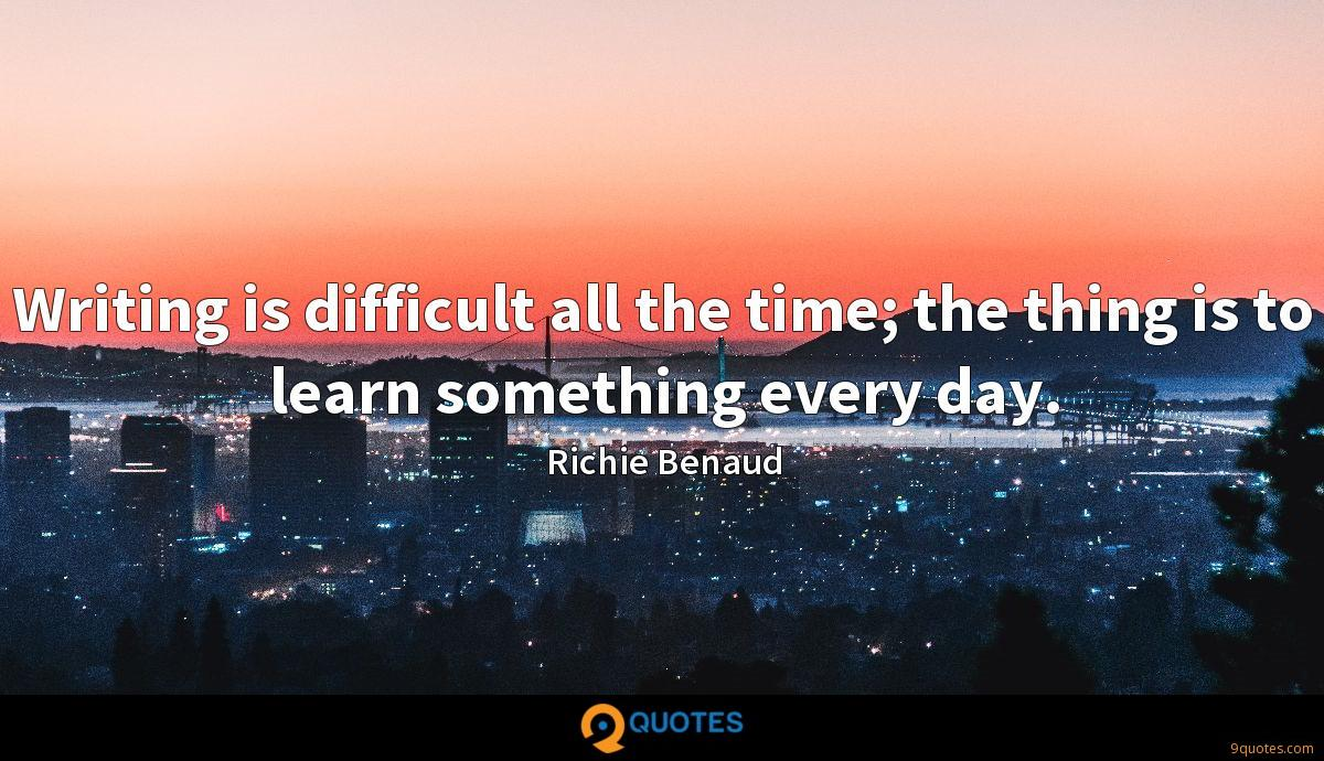 Writing is difficult all the time; the thing is to learn something every day.
