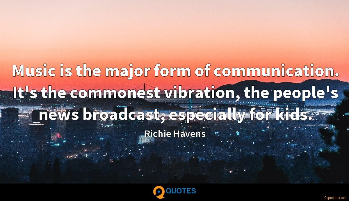 Music is the major form of communication. It's the commonest vibration, the people's news broadcast, especially for kids.