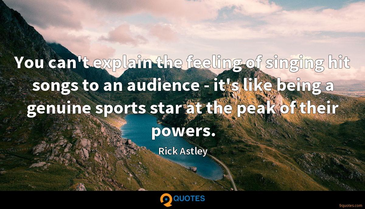 You can't explain the feeling of singing hit songs to an audience - it's like being a genuine sports star at the peak of their powers.