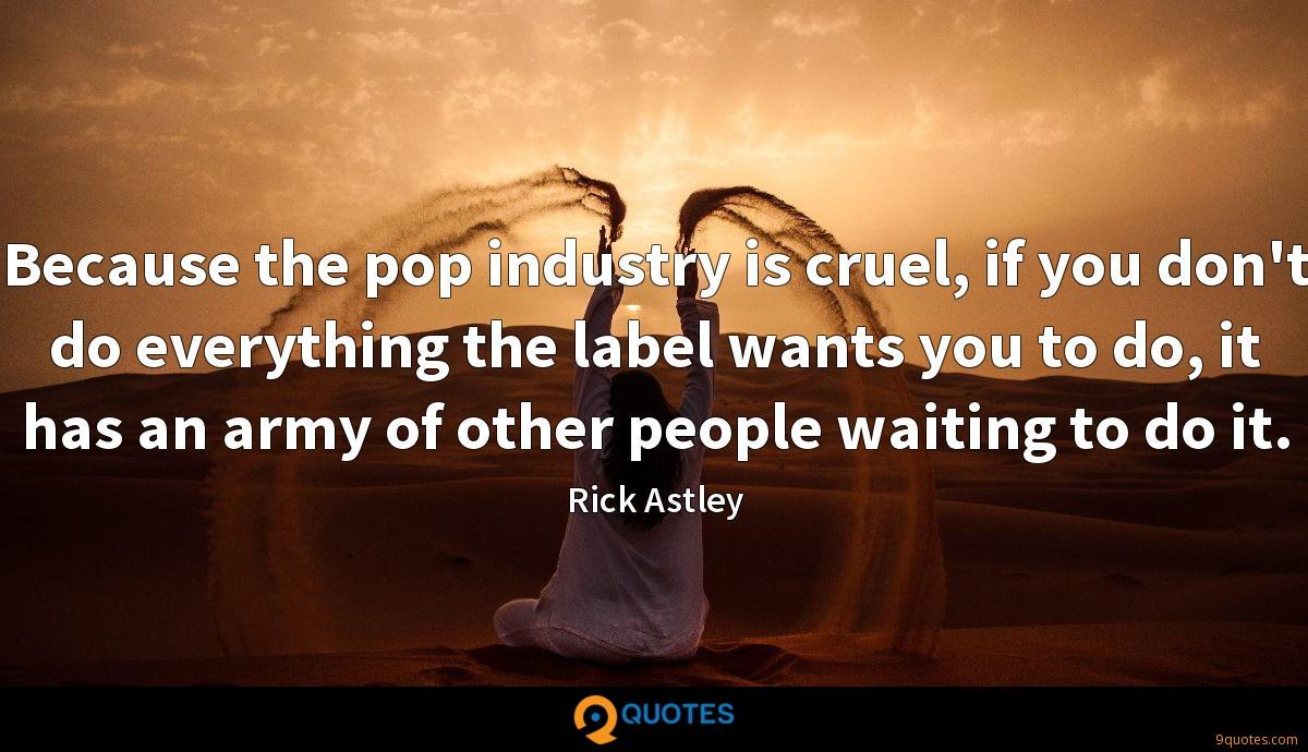 Because the pop industry is cruel, if you don't do everything the label wants you to do, it has an army of other people waiting to do it.