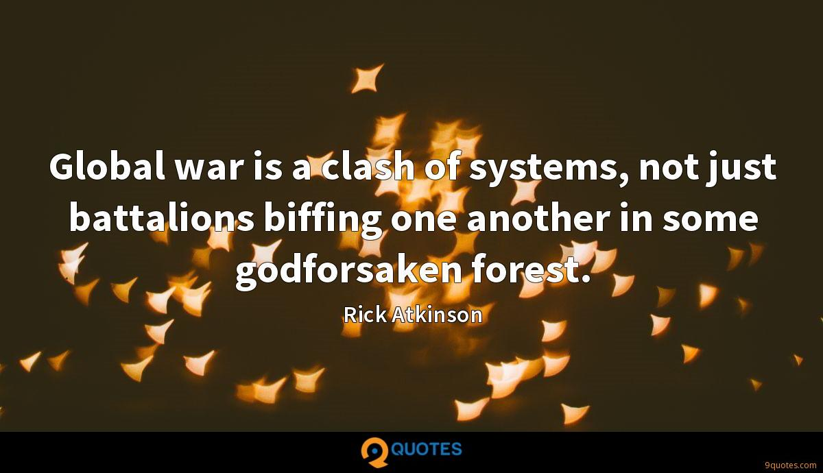 Global war is a clash of systems, not just battalions biffing one another in some godforsaken forest.