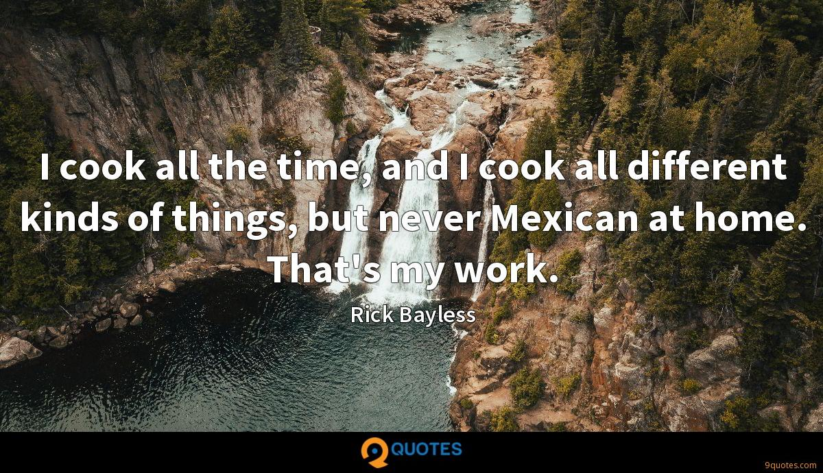 I cook all the time, and I cook all different kinds of things, but never Mexican at home. That's my work.