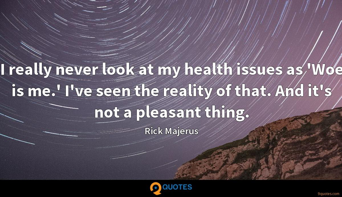 I really never look at my health issues as 'Woe is me.' I've seen the reality of that. And it's not a pleasant thing.