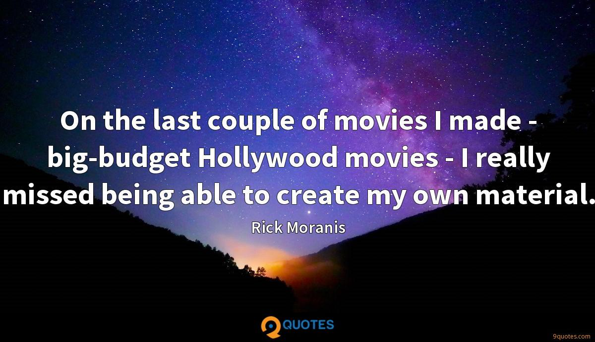 On the last couple of movies I made - big-budget Hollywood movies - I really missed being able to create my own material.