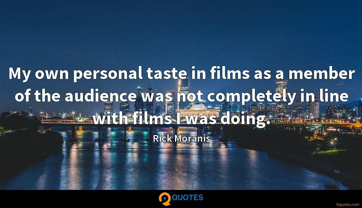 My own personal taste in films as a member of the audience was not completely in line with films I was doing.