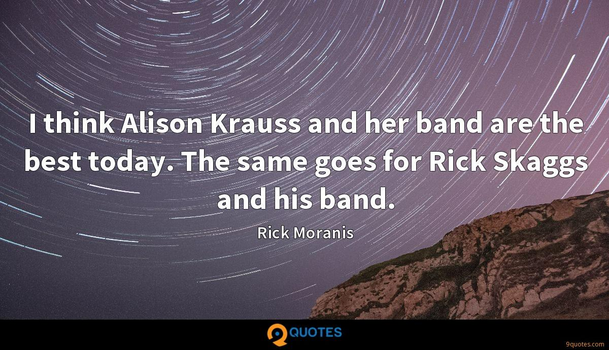 I think Alison Krauss and her band are the best today. The same goes for Rick Skaggs and his band.