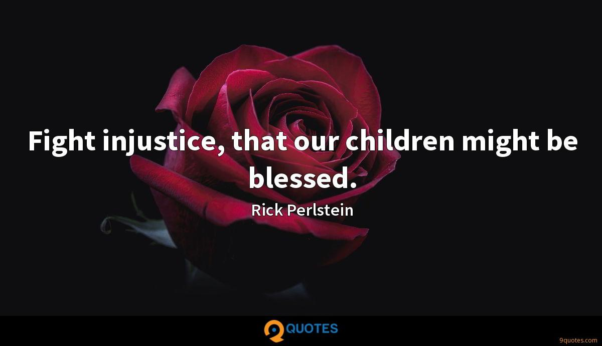 Fight injustice, that our children might be blessed.