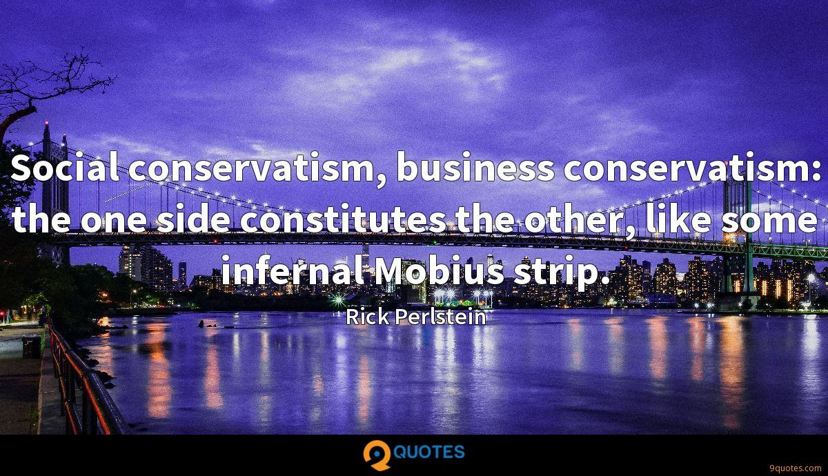 Social conservatism, business conservatism: the one side constitutes the other, like some infernal Mobius strip.